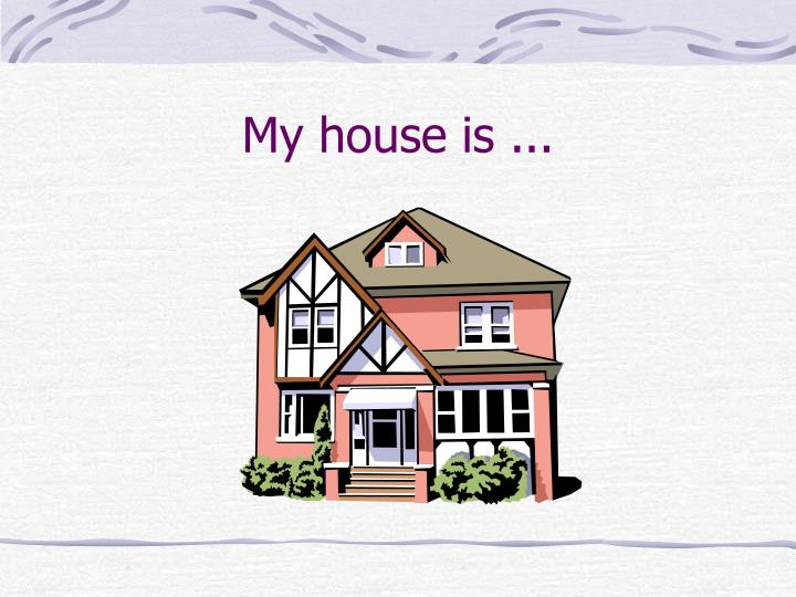 My house is ...
