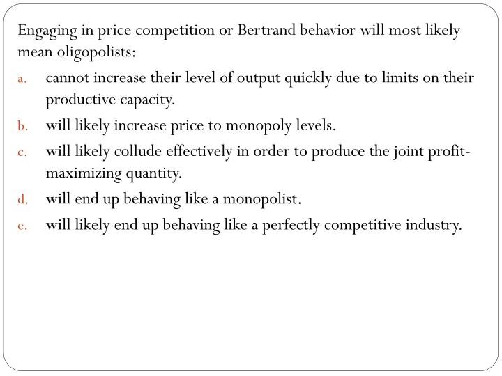 Engaging in price competition or Bertrand behavior will most likely mean oligopolists: