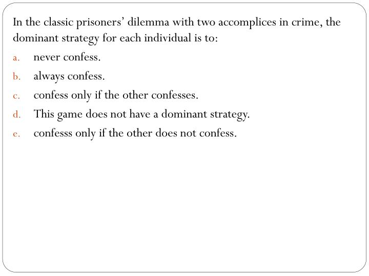 In the classic prisoners' dilemma with two accomplices in crime, the dominant strategy for each individual is to: