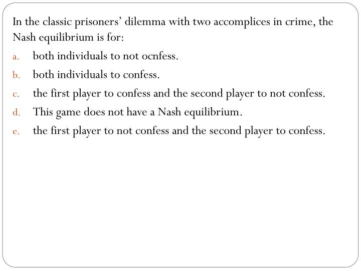 In the classic prisoners' dilemma with two accomplices in crime, the Nash equilibrium is for: