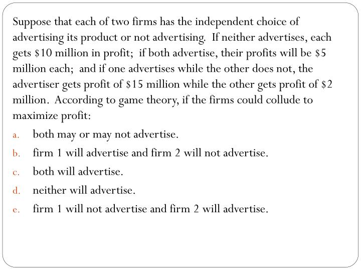 Suppose that each of two firms has the independent choice of advertising its product or not advertising.  If neither advertises, each gets $10 million in profit;  if both advertise, their profits will be $5 million each;  and if one advertises while the other does not, the advertiser gets profit of $15 million while the other gets profit of $2 million.  According to game theory, if the firms could collude to maximize profit: