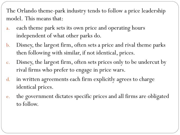 The Orlando theme-park industry tends to follow a price leadership model.  This means that: