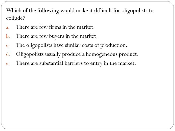 Which of the following would make it difficult for oligopolists to collude?