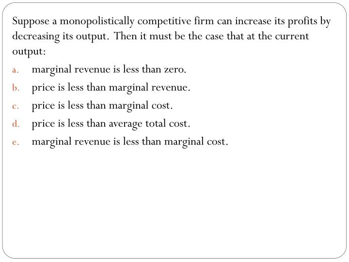 Suppose a monopolistically competitive firm can increase its profits by decreasing its output.  Then it must be the case that at the current output: