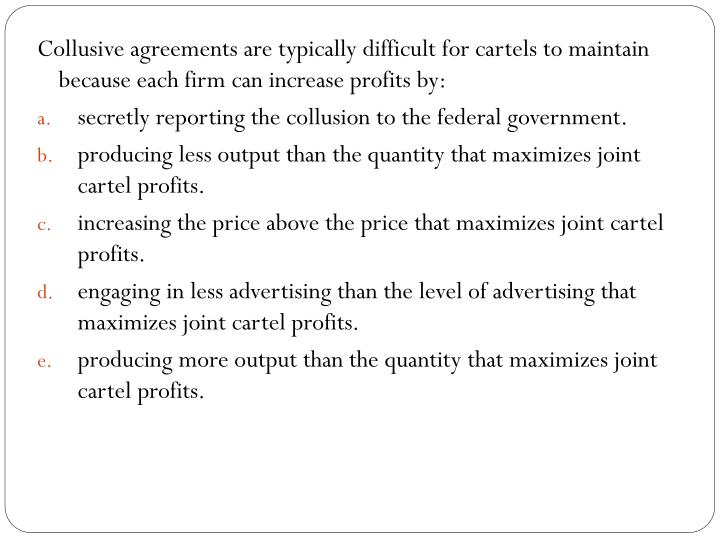 Collusive agreements are typically difficult for cartels to maintain because each firm can increase profits by: