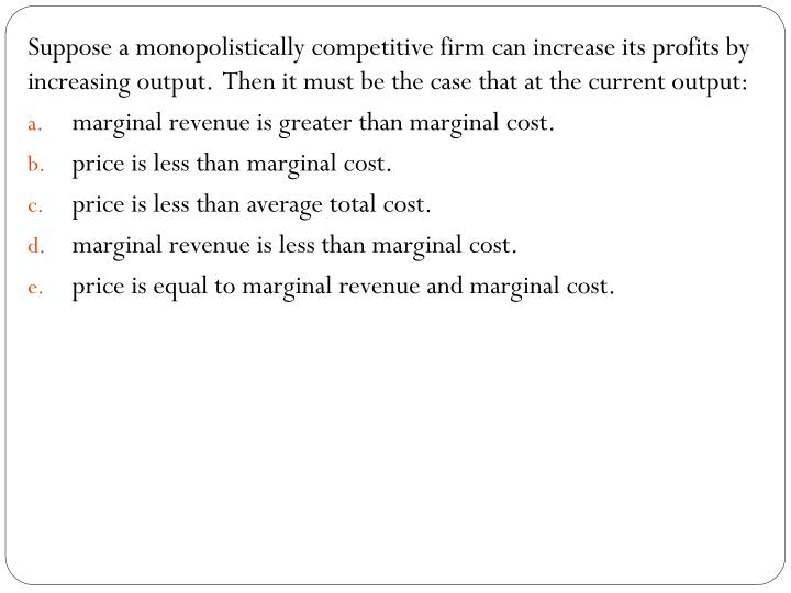Suppose a monopolistically competitive firm can increase its profits by increasing output.  Then it must be the case that at the current output: