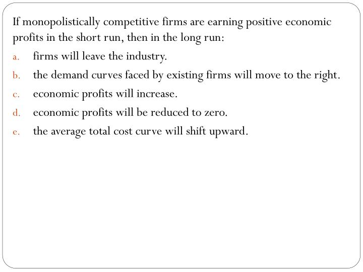 If monopolistically competitive firms are earning positive economic profits in the short run, then in the long run: