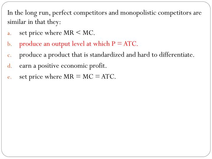 In the long run, perfect competitors and monopolistic competitors are similar in that they: