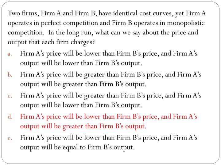 Two firms, Firm A and Firm B, have identical cost curves, yet Firm A operates in perfect competition and Firm B operates in monopolistic competition.  In the long run, what can we say about the price and output that each firm charges?