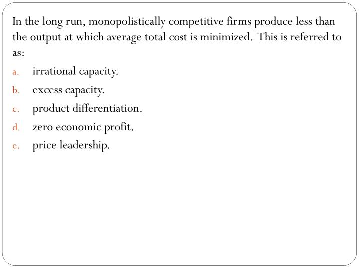 In the long run, monopolistically competitive firms produce less than the output at which average total cost is minimized.  This is referred to as: