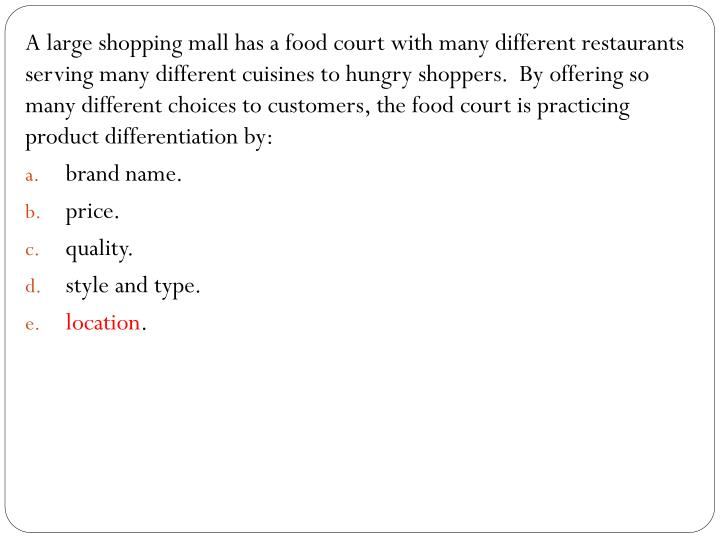 A large shopping mall has a food court with many different restaurants serving many different cuisines to hungry shoppers.  By offering so many different choices to customers, the food court is practicing product differentiation by: