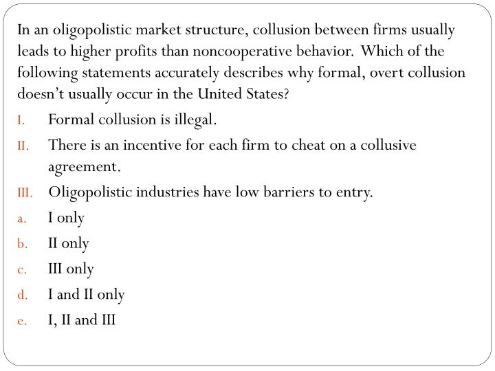 In an oligopolistic market structure, collusion between firms usually leads to higher profits than noncooperative behavior.  Which of the following statements accurately describes why formal, overt collusion doesn't usually occur in the United States?