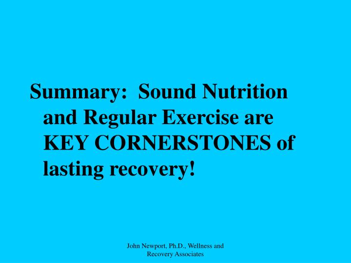 Summary:  Sound Nutrition and Regular Exercise are KEY CORNERSTONES of lasting recovery!
