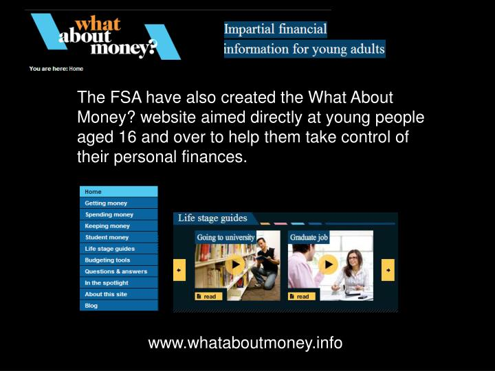 The FSA have also created the What About Money? website aimed directly at young people aged 16 and over to help them take control of their personal finances.