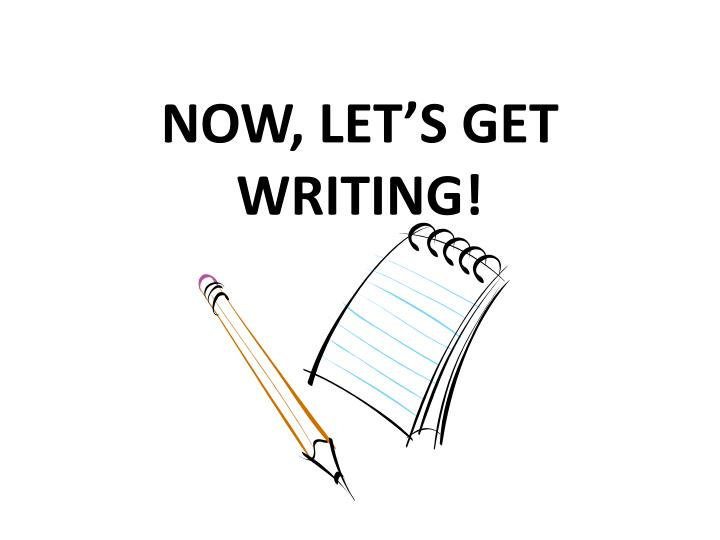 NOW, LET'S GET WRITING!