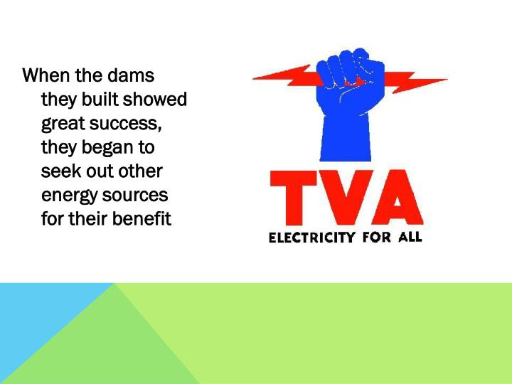 When the dams they built showed great success, they began to seek out other energy sources for their benefit