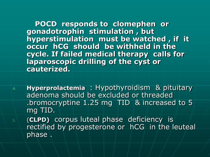 POCD  responds to  clomephen  or gonadotrophin  stimulation , but   hyperstimulation  must be watched , if  it occur  hCG  should  be withheld in the cycle. If failed medical therapy  calls for  laparoscopic drilling of the cyst or cauterized.