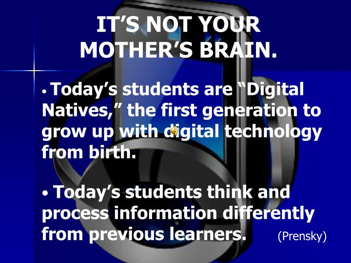IT'S NOT YOUR MOTHER'S BRAIN.