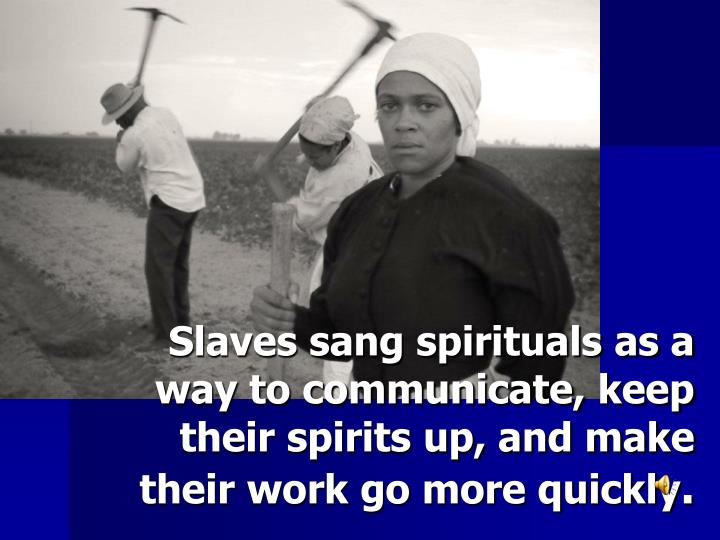 Slaves sang spirituals as a way to communicate, keep their spirits up, and make their work go more quickly