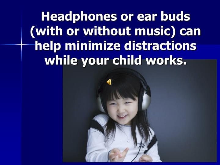 Headphones or ear buds (with or without music) can help minimize distractions while your child works.