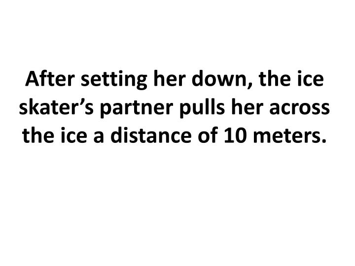 After setting her down, the ice skater's partner pulls her across the ice a distance of 10 meters.