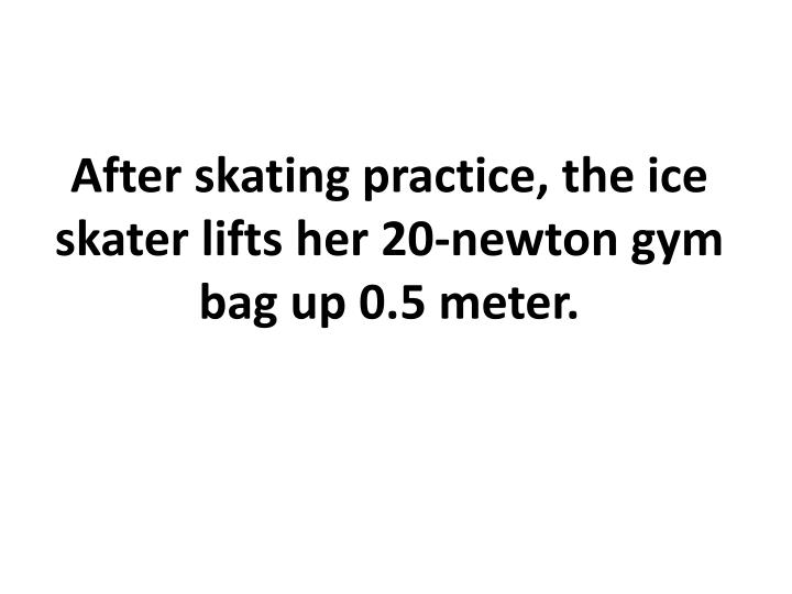 After skating practice, the ice skater lifts her 20-newton gym bag up 0.5 meter.