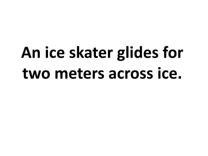 An ice skater glides for two meters across ice