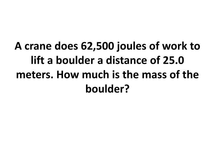 A crane does 62,500 joules of work to lift a boulder a distance of 25.0 meters. How much is the mass of the boulder?