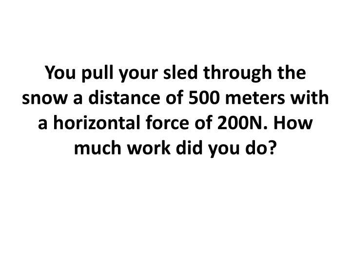 You pull your sled through the snow a distance of 500 meters with a horizontal force of 200N. How much work did you do?