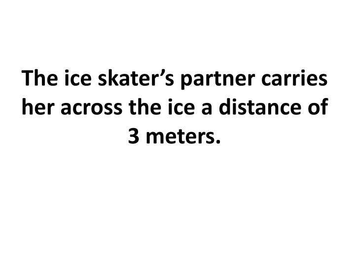 The ice skater's partner carries her across the ice a distance of 3 meters.