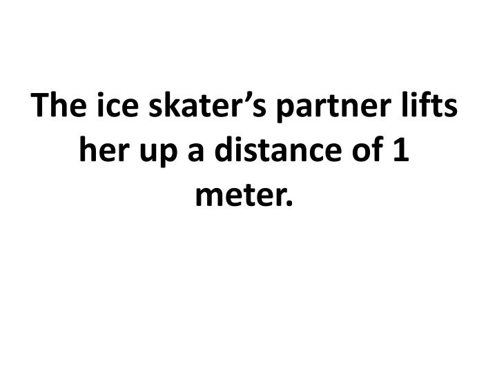 The ice skater's partner lifts her up a distance of 1 meter.