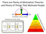 there are plenty of motivation theories and plenty of things that motivate people