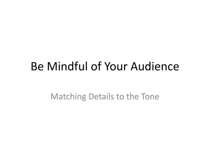 Be mindful of your audience