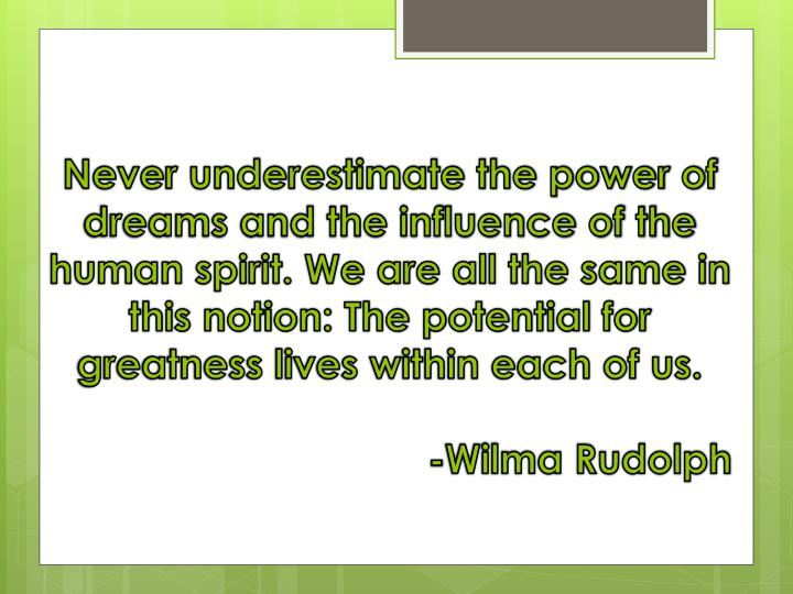 Never underestimate the power of dreams and the influence of the human spirit. We are all the same in this notion: The potential for greatness lives within each of us
