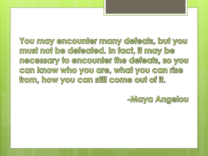 You may encounter many defeats, but you