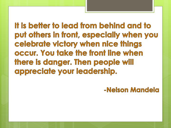 It is better to lead from behind and to put others in front, especially when you celebrate victory when nice things occur. You take the front line when there is danger. Then people will appreciate your leadership