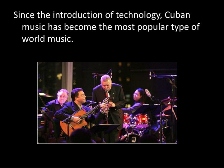 Since the introduction of technology, Cuban music has become the most popular type of world music.