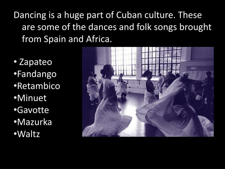 Dancing is a huge part of Cuban culture. These are some of the dances and folk songs brought from Spain and Africa.