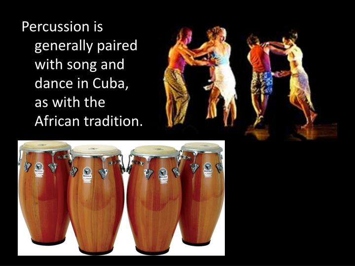Percussion is generally paired with song and dance in Cuba, as with the African tradition.