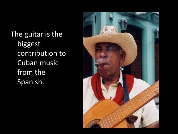 The guitar is the biggest contribution to Cuban music from the Spanish.