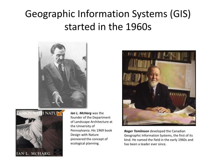 Geographic Information Systems (GIS) started in the 1960s