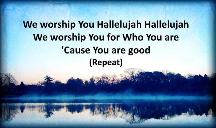 We worship You Hallelujah