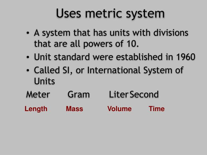 Uses metric system