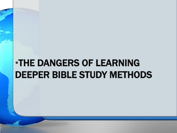 The dangers of learning deeper bible study methods