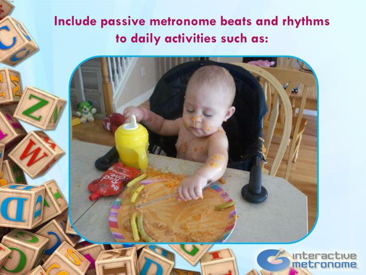 Include passive metronome beats and rhythms to daily activities such as: