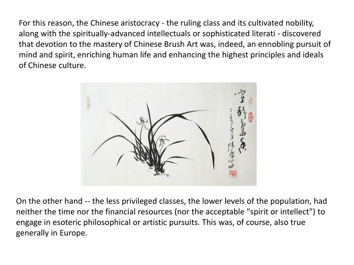 For this reason, the Chinese aristocracy - the ruling class and its cultivated nobility, along with the spiritually-advanced intellectuals or sophisticated literati - discovered that devotion to the mastery of Chinese Brush Art was, indeed, an ennobling pursuit of mind and spirit, enriching human life and enhancing the highest principles and ideals of Chinese culture.