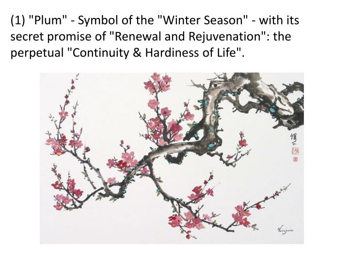 "(1) ""Plum"" - Symbol of the ""Winter Season"" - with its secret promise of ""Renewal and Rejuvenation"": the perpetual ""Continuity & Hardiness of Life""."