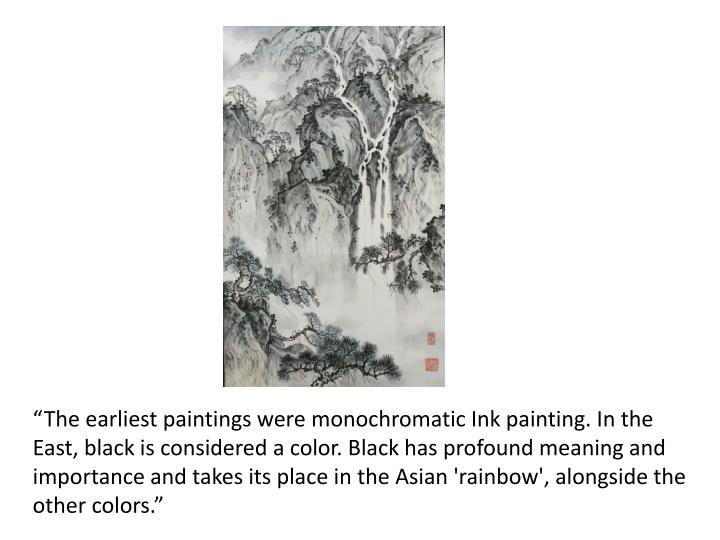 """The earliest paintings were monochromatic Ink painting. In the East, black is considered a color. Black has profound meaning and importance and takes its place in the Asian 'rainbow', alongside the other colors."""