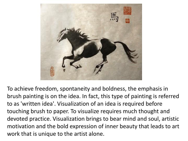 To achieve freedom, spontaneity and boldness, the emphasis in brush painting is on the idea. In fact, this type of painting is referred to as 'written idea'. Visualization of an idea is required before touching brush to paper. To visualize requires much thought and devoted practice. Visualization brings to bear mind and soul, artistic motivation and the bold expression of inner beauty that leads to art work that is unique to the artist alone.