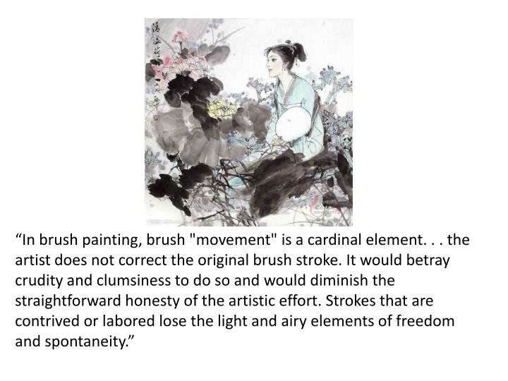 """In brush painting, brush ""movement"" is a cardinal element. . . the artist does not correct the original brush stroke. It would betray crudity and clumsiness to do so and would diminish the straightforward honesty of the artistic effort. Strokes that are contrived or labored lose the light and airy elements of freedom and spontaneity."""